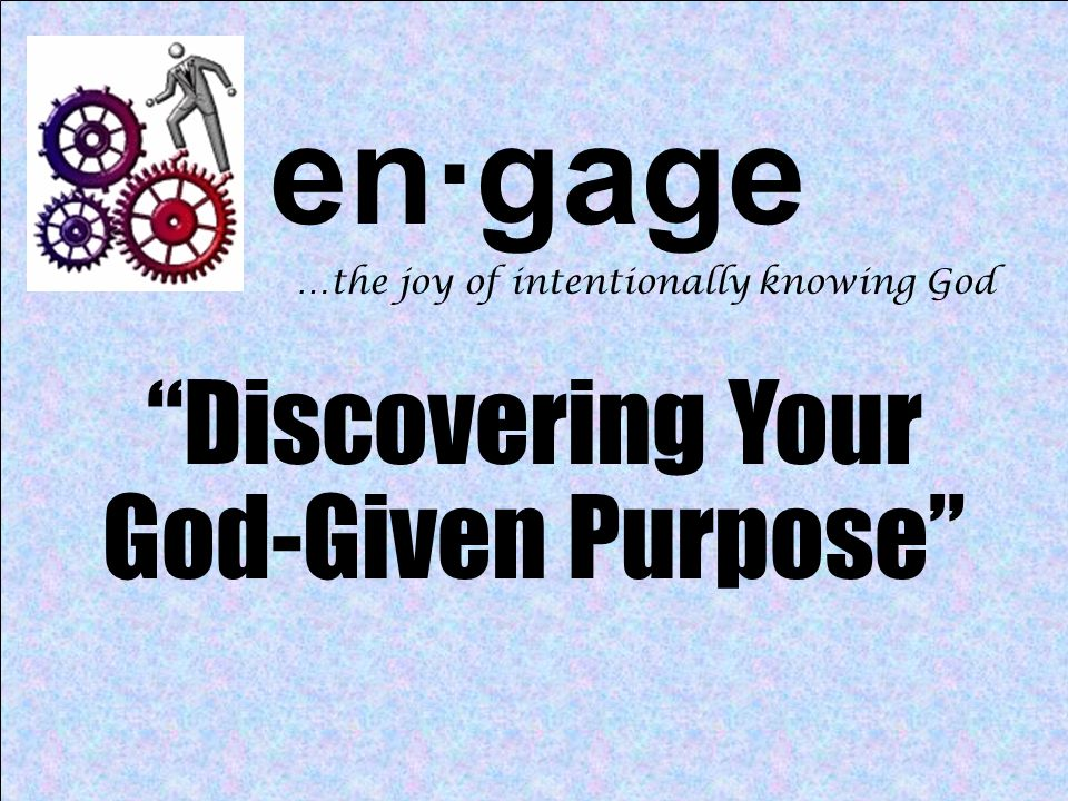 en·gage …the joy of intentionally knowing God Discovering Your God-Given Purpose