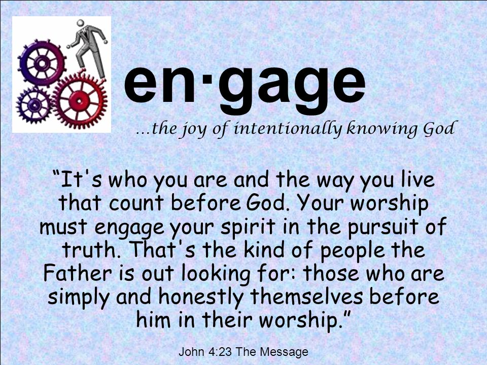en·gage …the joy of intentionally knowing God It s who you are and the way you live that count before God.