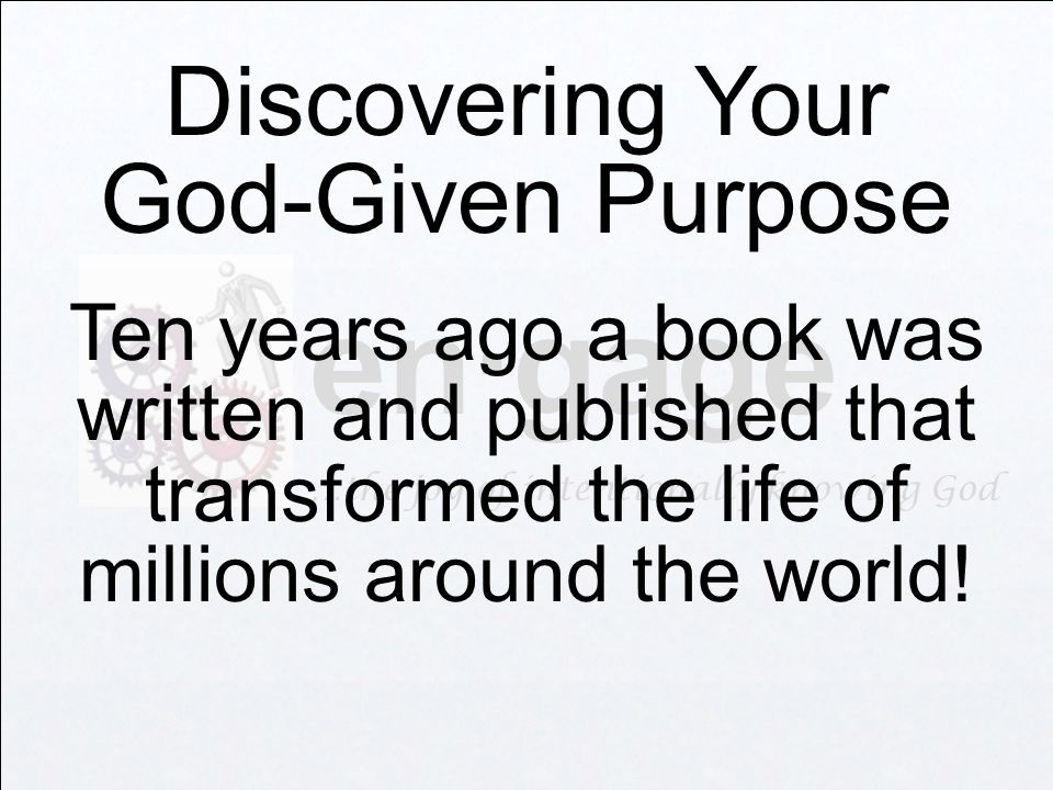 en·gage …the joy of intentionally knowing God Discovering Your God-Given Purpose Ten years ago a book was written and published that transformed the life of millions around the world!