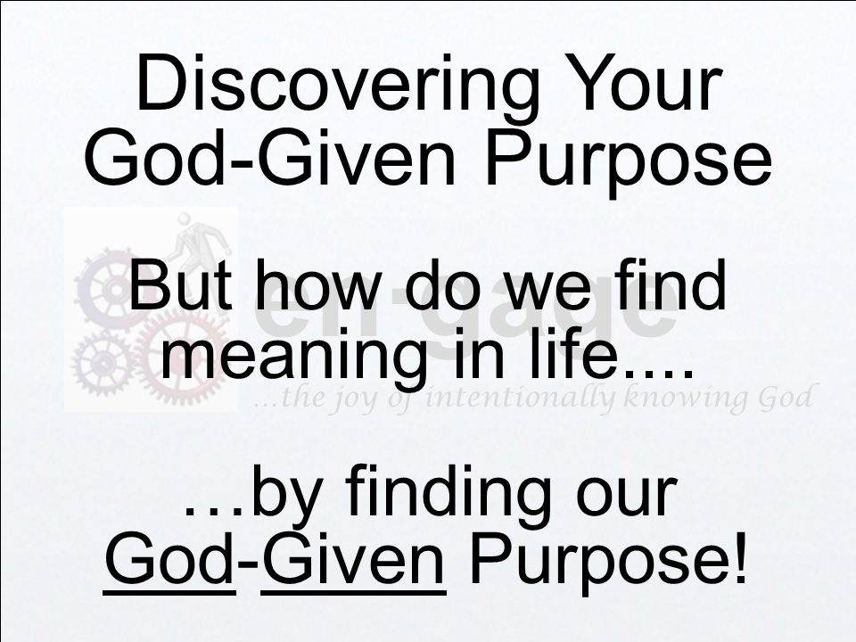 en·gage …the joy of intentionally knowing God Discovering Your God-Given Purpose But how do we find meaning in life....