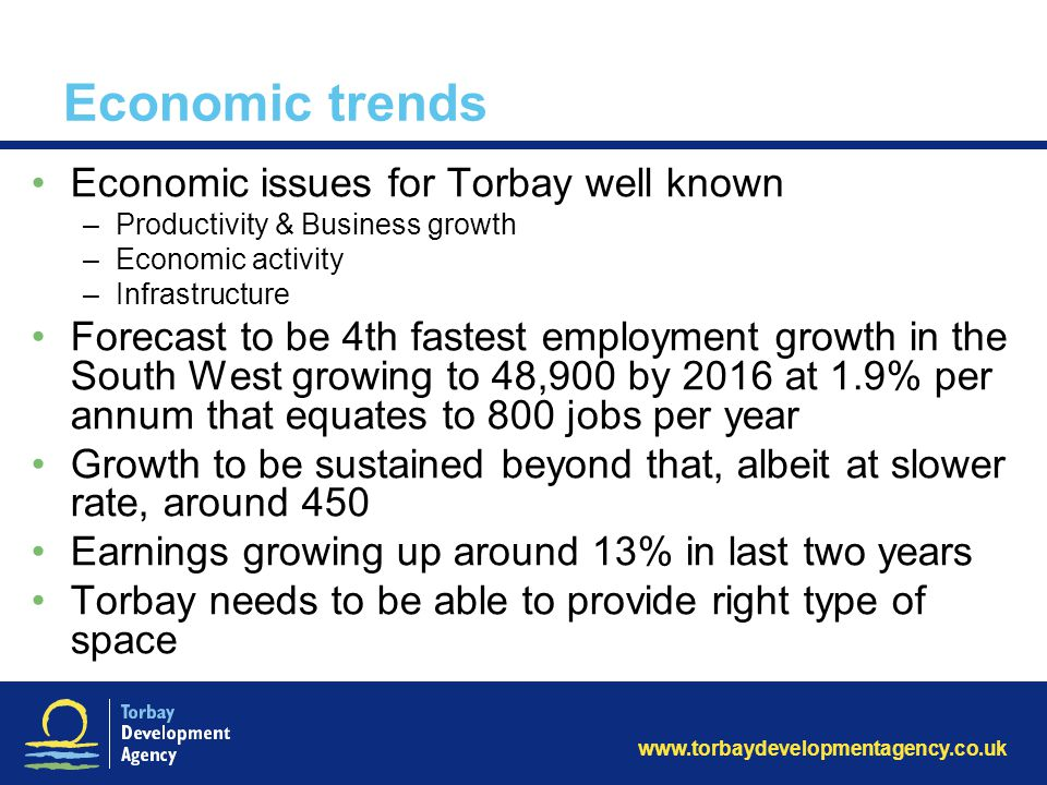 www.torbaydevelopmentagency.co.uk Economic trends Economic issues for Torbay well known –Productivity & Business growth –Economic activity –Infrastructure Forecast to be 4th fastest employment growth in the South West growing to 48,900 by 2016 at 1.9% per annum that equates to 800 jobs per year Growth to be sustained beyond that, albeit at slower rate, around 450 Earnings growing up around 13% in last two years Torbay needs to be able to provide right type of space