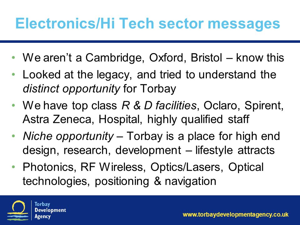 www.torbaydevelopmentagency.co.uk Electronics/Hi Tech sector messages We aren't a Cambridge, Oxford, Bristol – know this Looked at the legacy, and tried to understand the distinct opportunity for Torbay We have top class R & D facilities, Oclaro, Spirent, Astra Zeneca, Hospital, highly qualified staff Niche opportunity – Torbay is a place for high end design, research, development – lifestyle attracts Photonics, RF Wireless, Optics/Lasers, Optical technologies, positioning & navigation