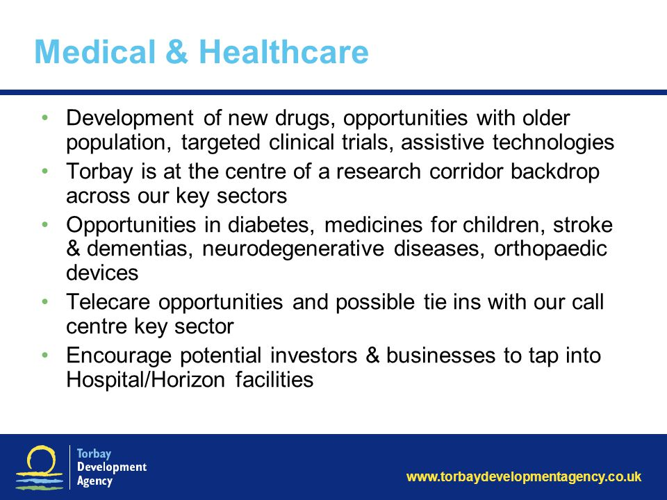 www.torbaydevelopmentagency.co.uk Medical & Healthcare Development of new drugs, opportunities with older population, targeted clinical trials, assist