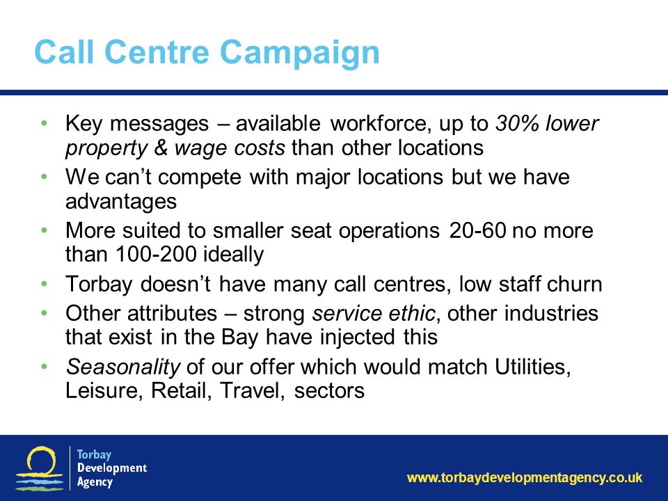 www.torbaydevelopmentagency.co.uk Call Centre Campaign Key messages – available workforce, up to 30% lower property & wage costs than other locations We can't compete with major locations but we have advantages More suited to smaller seat operations 20-60 no more than 100-200 ideally Torbay doesn't have many call centres, low staff churn Other attributes – strong service ethic, other industries that exist in the Bay have injected this Seasonality of our offer which would match Utilities, Leisure, Retail, Travel, sectors