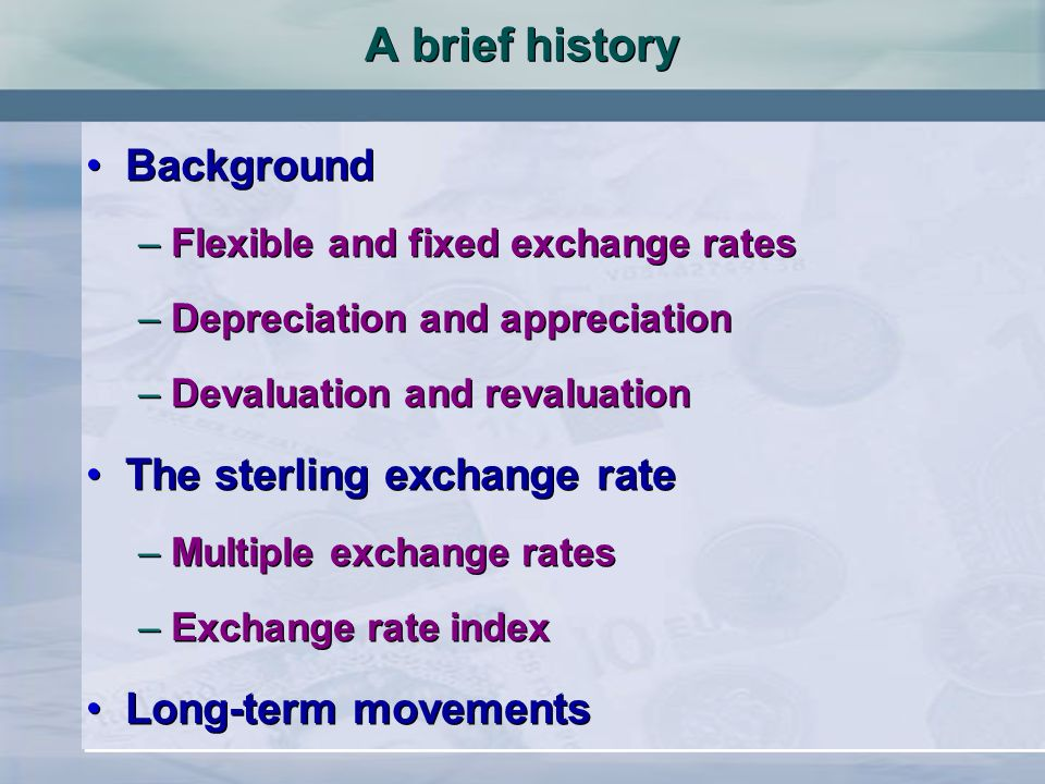 Background –Flexible and fixed exchange rates –Depreciation and appreciation –Devaluation and revaluation The sterling exchange rate –Multiple exchang