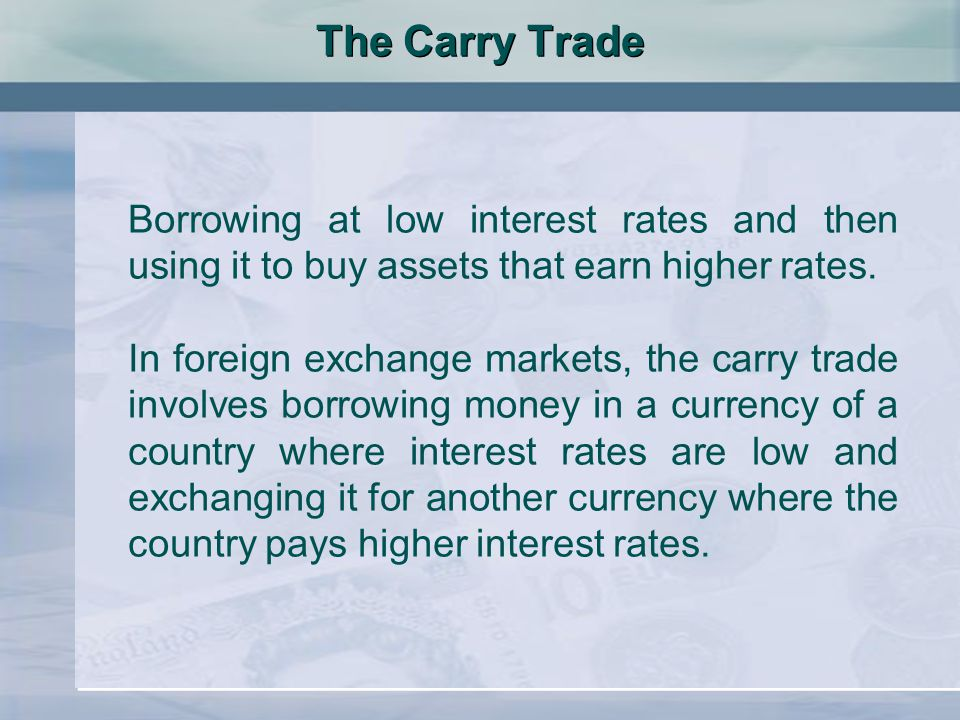 The Carry Trade Borrowing at low interest rates and then using it to buy assets that earn higher rates.