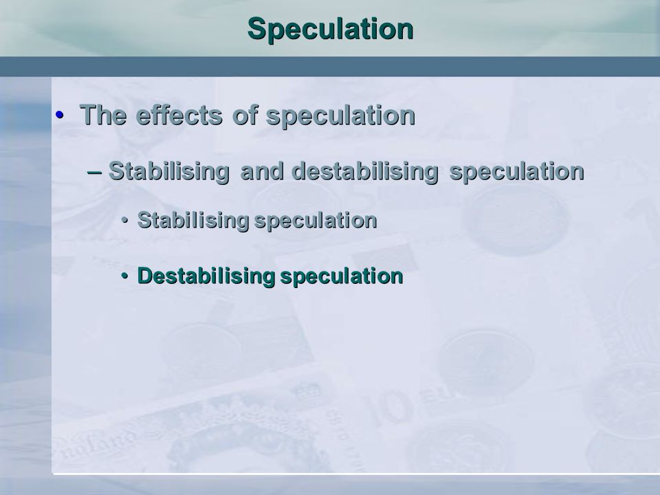 Speculation The effects of speculation –Stabilising and destabilising speculation Stabilising speculation The effects of speculation –Stabilising and destabilising speculation Stabilising speculation Destabilising speculation