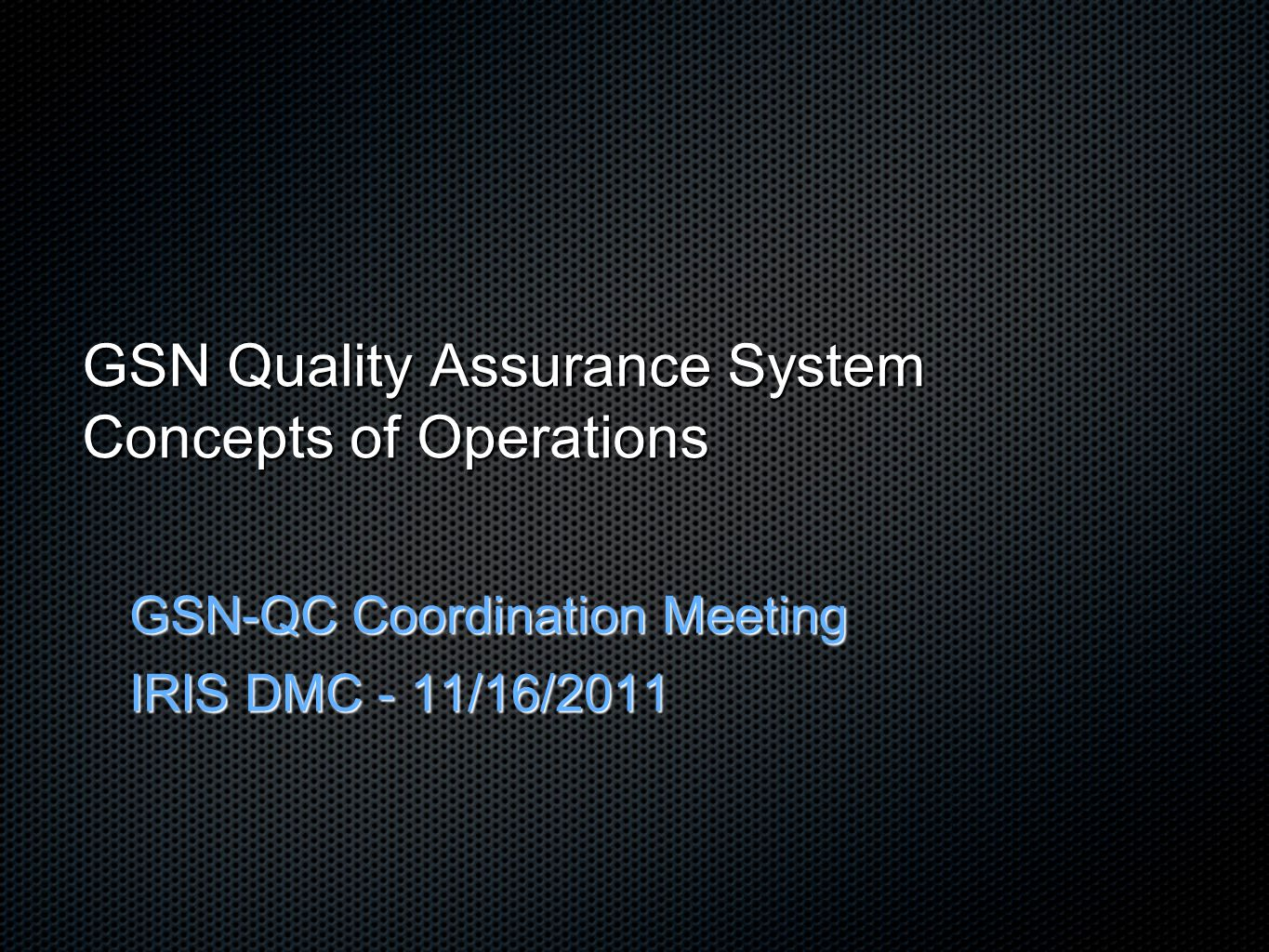 GSN Quality Assurance System Concepts of Operations GSN-QC Coordination Meeting IRIS DMC - 11/16/2011