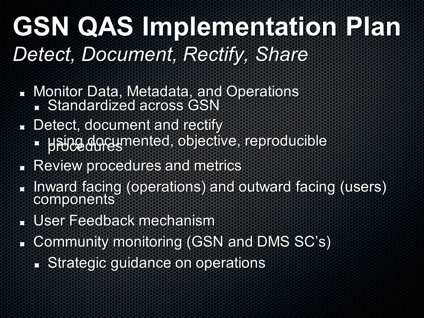 GSN QAS Implementation Plan Detect, Document, Rectify, Share Monitor Data, Metadata, and Operations Standardized across GSN Detect, document and rectify using documented, objective, reproducible procedures Review procedures and metrics Inward facing (operations) and outward facing (users) components User Feedback mechanism Community monitoring (GSN and DMS SC's) Strategic guidance on operations
