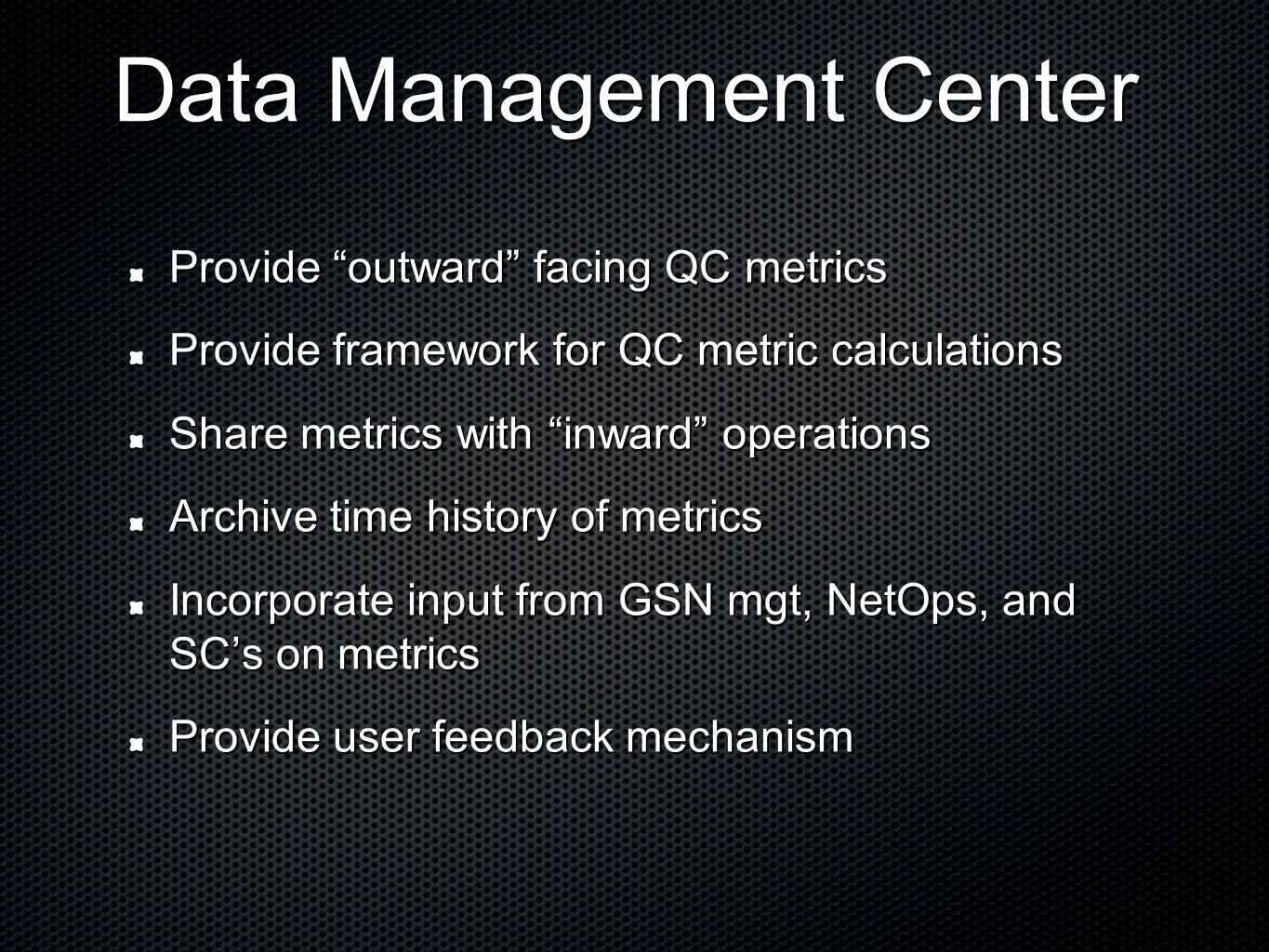 Data Management Center Provide outward facing QC metrics Provide framework for QC metric calculations Share metrics with inward operations Archive time history of metrics Incorporate input from GSN mgt, NetOps, and SC's on metrics Provide user feedback mechanism