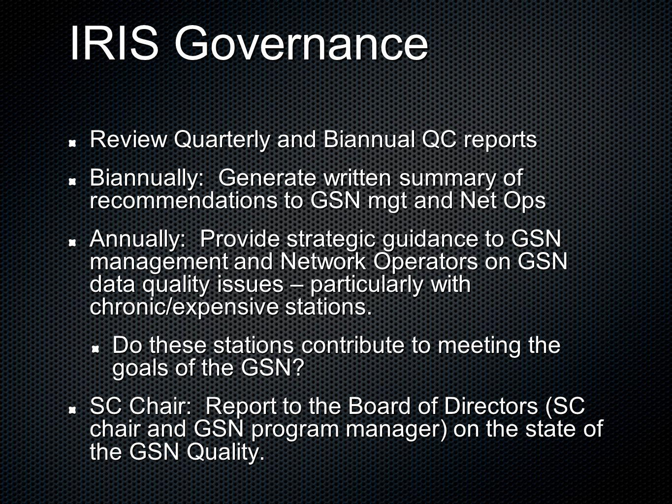 IRIS Governance Review Quarterly and Biannual QC reports Biannually: Generate written summary of recommendations to GSN mgt and Net Ops Annually: Provide strategic guidance to GSN management and Network Operators on GSN data quality issues – particularly with chronic/expensive stations.