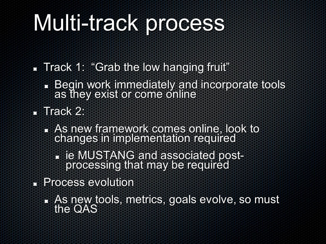 Multi-track process Track 1: Grab the low hanging fruit Begin work immediately and incorporate tools as they exist or come online Track 2: As new framework comes online, look to changes in implementation required ie MUSTANG and associated post- processing that may be required Process evolution As new tools, metrics, goals evolve, so must the QAS