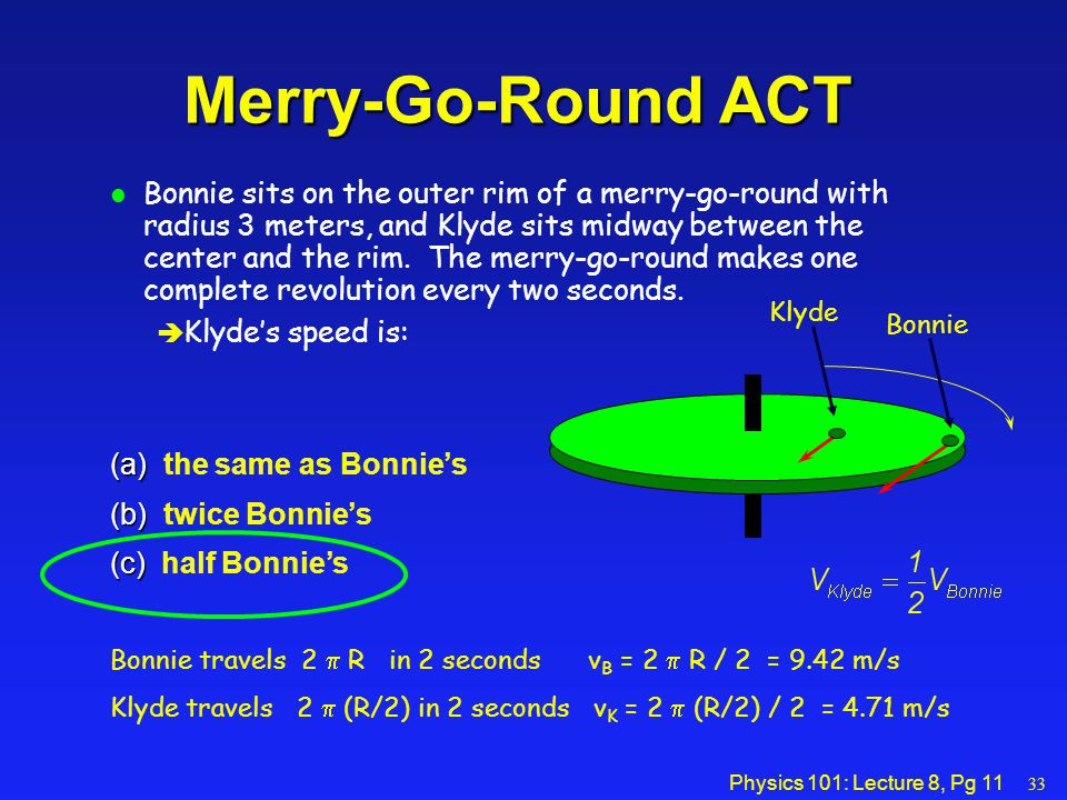 Physics 101: Lecture 8, Pg 11 l Bonnie sits on the outer rim of a merry-go-round with radius 3 meters, and Klyde sits midway between the center and th