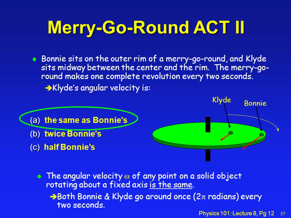 Physics 101: Lecture 8, Pg 12 Merry-Go-Round ACT II l Bonnie sits on the outer rim of a merry-go-round, and Klyde sits midway between the center and t