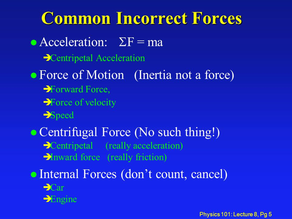 Physics 101: Lecture 8, Pg 5 Common Incorrect Forces Acceleration:  F = ma è Centripetal Acceleration l Force of Motion (Inertia not a force) è Forwa