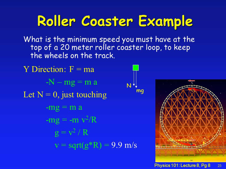 Physics 101: Lecture 8, Pg 8 Roller Coaster Example What is the minimum speed you must have at the top of a 20 meter roller coaster loop, to keep the