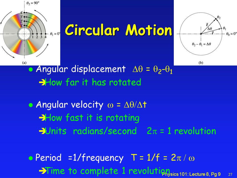 Physics 101: Lecture 8, Pg 9 Circular Motion Angular displacement  =  2 -  1 è How far it has rotated Angular velocity  =  t è How fast it is rotating  Units radians/second 2  = 1 revolution Period =1/frequency T = 1/f = 2  è Time to complete 1 revolution 27