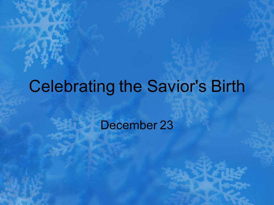 Celebrating the Savior s Birth December 23