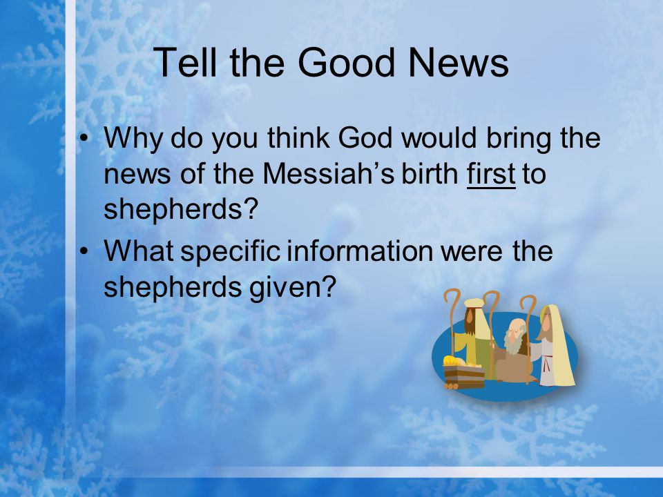 Tell the Good News Why do you think God would bring the news of the Messiah's birth first to shepherds.
