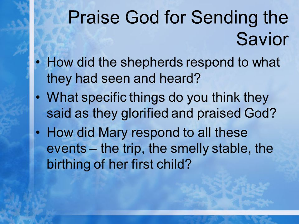 Praise God for Sending the Savior How did the shepherds respond to what they had seen and heard.