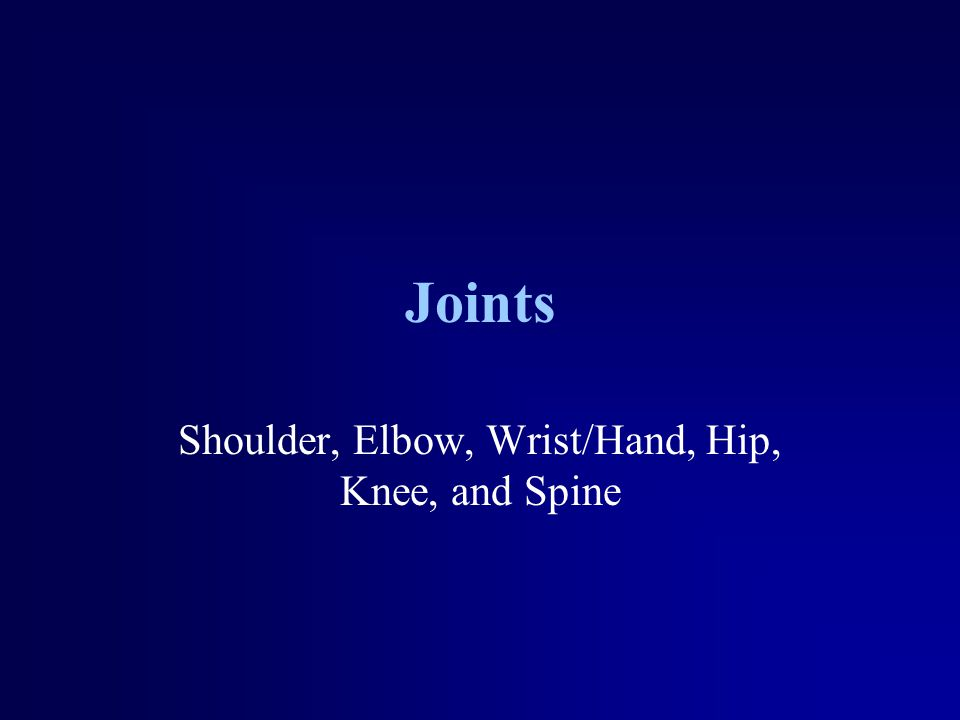Joints Shoulder, Elbow, Wrist/Hand, Hip, Knee, and Spine