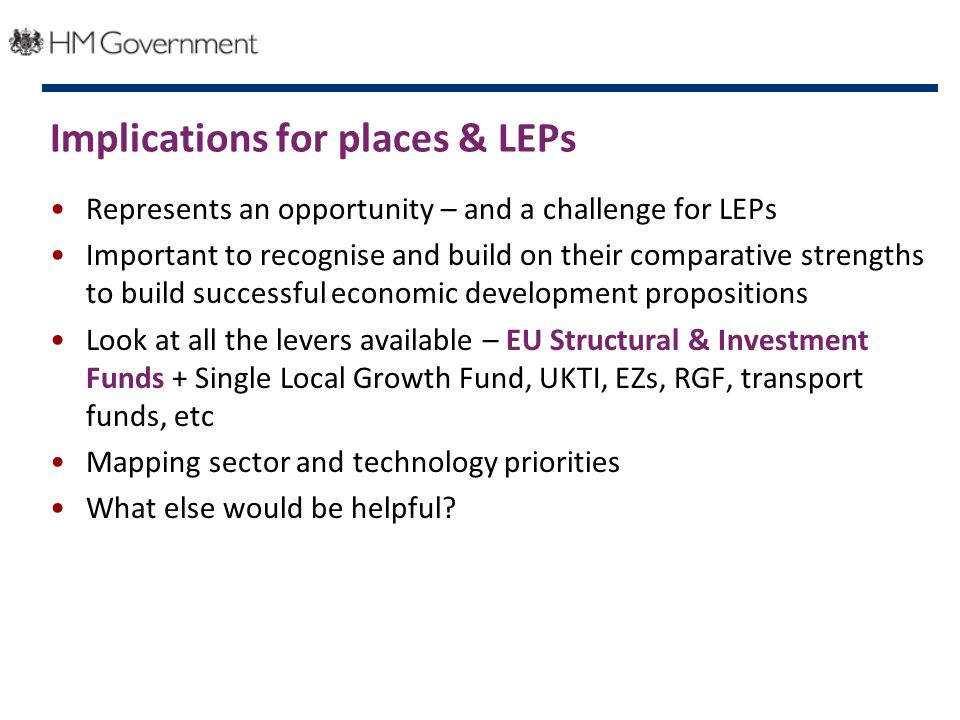 Implications for places & LEPs Represents an opportunity – and a challenge for LEPs Important to recognise and build on their comparative strengths to build successful economic development propositions Look at all the levers available – EU Structural & Investment Funds + Single Local Growth Fund, UKTI, EZs, RGF, transport funds, etc Mapping sector and technology priorities What else would be helpful
