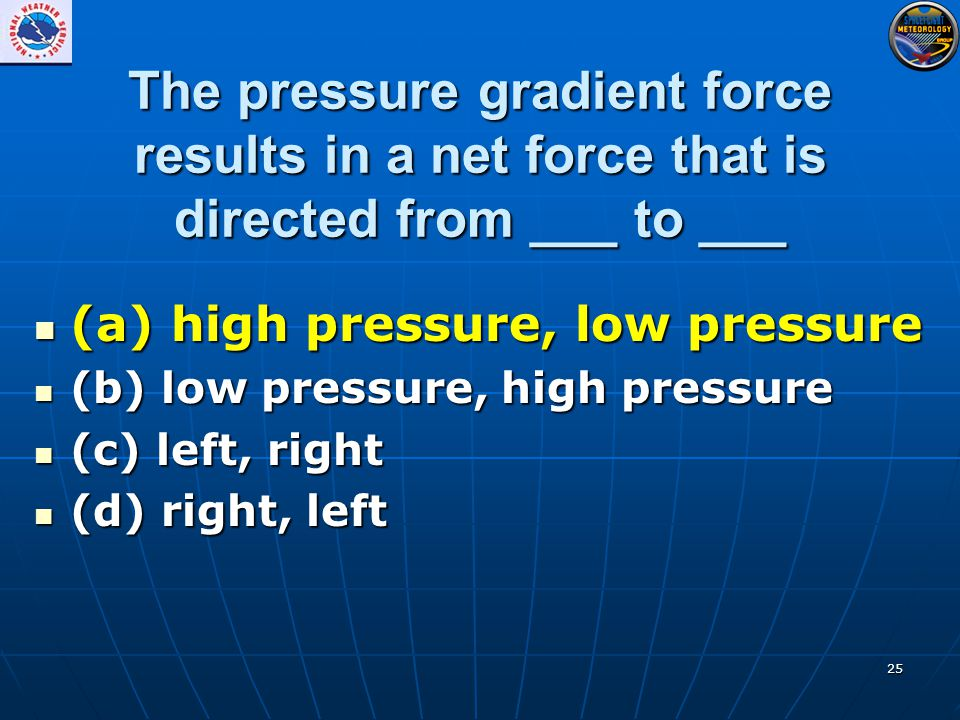 25 The pressure gradient force results in a net force that is directed from ___ to ___ (a) high pressure, low pressure (a) high pressure, low pressure (b) low pressure, high pressure (b) low pressure, high pressure (c) left, right (c) left, right (d) right, left (d) right, left