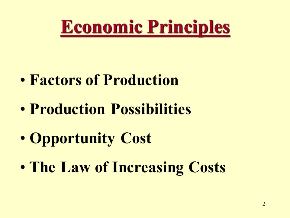 2 Economic Principles Factors of Production Production Possibilities Opportunity Cost The Law of Increasing Costs