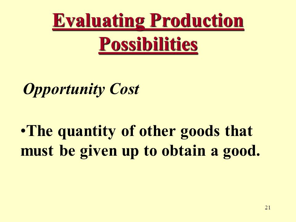 21 Evaluating Production Possibilities Opportunity Cost The quantity of other goods that must be given up to obtain a good.