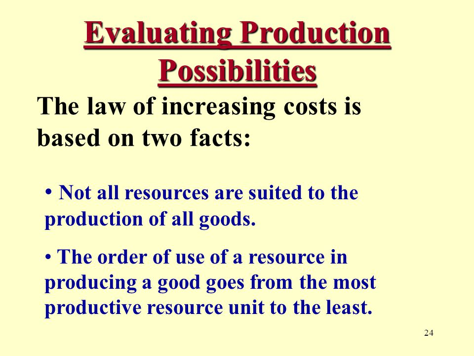 24 Evaluating Production Possibilities The law of increasing costs is based on two facts: Not all resources are suited to the production of all goods.