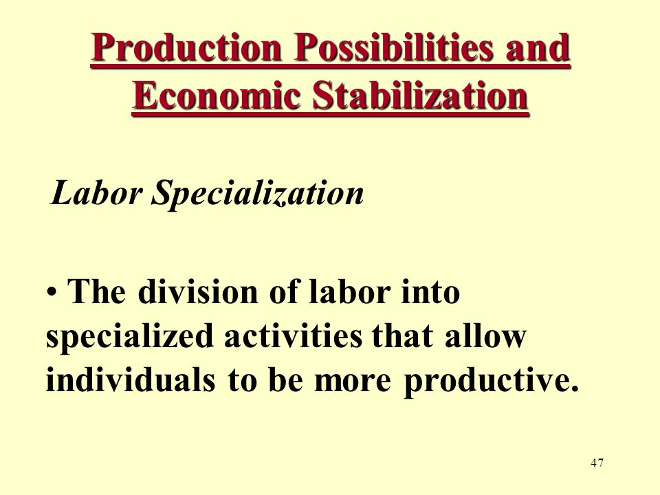 47 Production Possibilities and Economic Stabilization Labor Specialization The division of labor into specialized activities that allow individuals to be more productive.