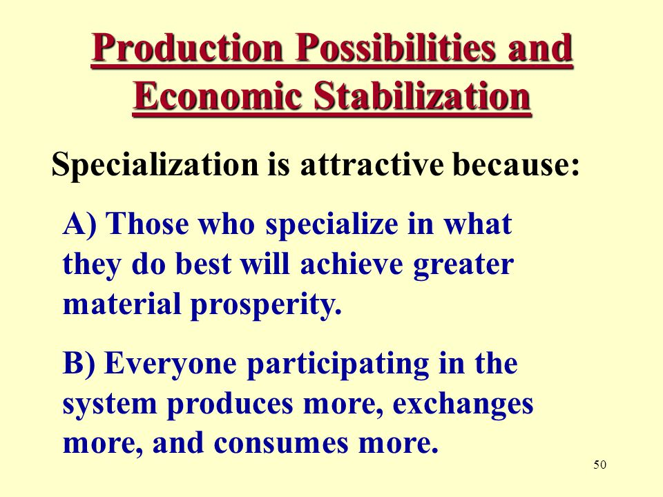 50 Production Possibilities and Economic Stabilization Specialization is attractive because: A) Those who specialize in what they do best will achieve greater material prosperity.