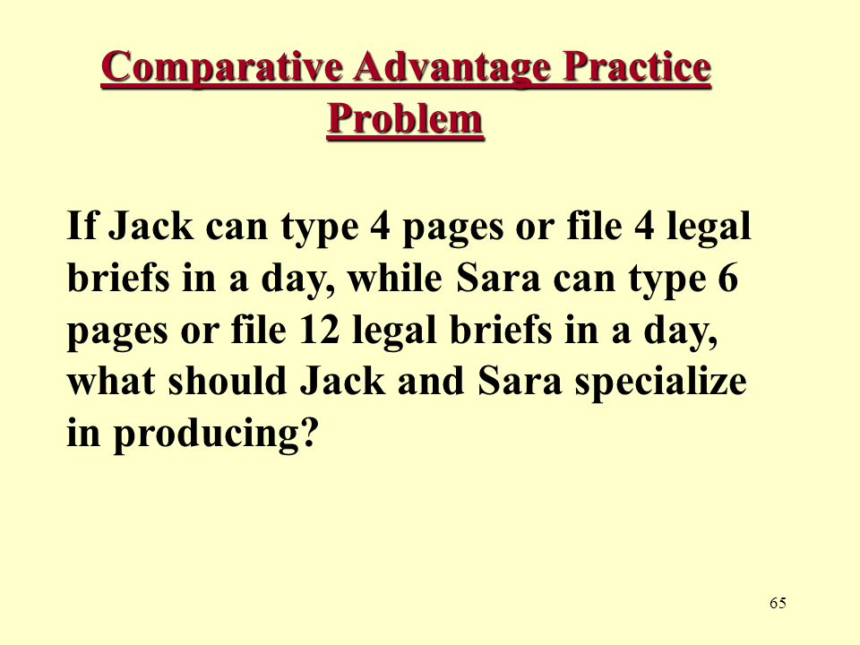 65 Comparative Advantage Practice Problem If Jack can type 4 pages or file 4 legal briefs in a day, while Sara can type 6 pages or file 12 legal briefs in a day, what should Jack and Sara specialize in producing?