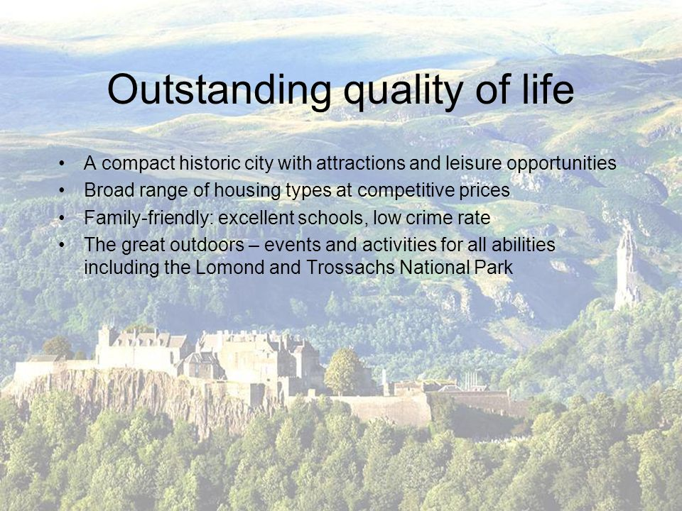 Outstanding quality of life A compact historic city with attractions and leisure opportunities Broad range of housing types at competitive prices Family-friendly: excellent schools, low crime rate The great outdoors – events and activities for all abilities including the Lomond and Trossachs National Park