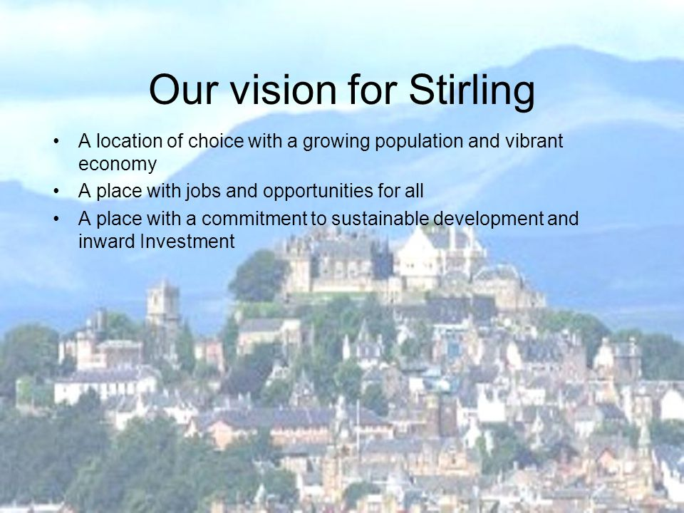 Our vision for Stirling A location of choice with a growing population and vibrant economy A place with jobs and opportunities for all A place with a commitment to sustainable development and inward Investment