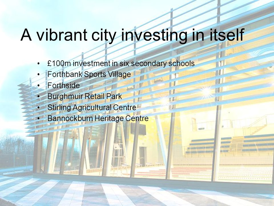 A city attractive to investors and developers Local Development Plan & business space strategy University of Stirling and Forth Valley College campus Quality and highly competitive location with properties and sites for business start-ups, for business growth and investment High levels of entrepreneurial activity and skills diversity Strong levels of business start-ups