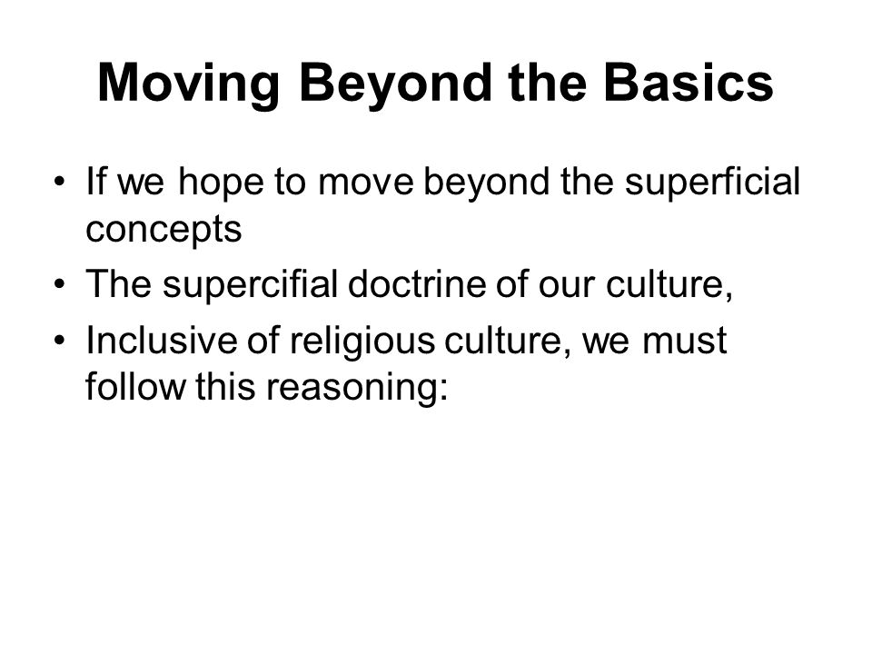 Moving Beyond the Basics If we hope to move beyond the superficial concepts The supercifial doctrine of our culture, Inclusive of religious culture, we must follow this reasoning: