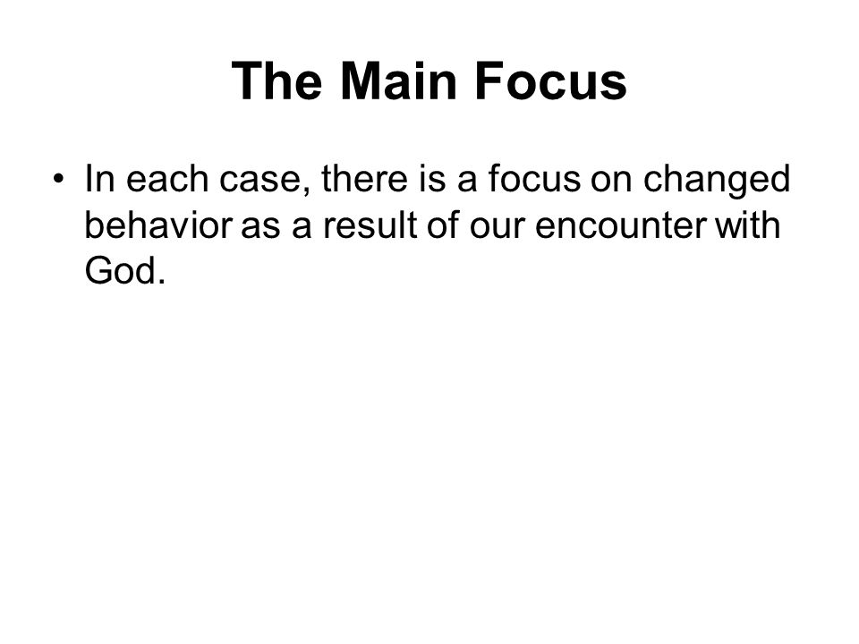 The Main Focus In each case, there is a focus on changed behavior as a result of our encounter with God.