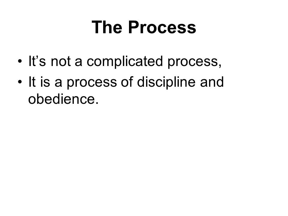 The Process It's not a complicated process, It is a process of discipline and obedience.
