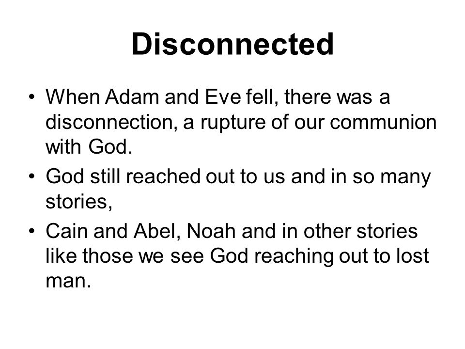 Disconnected When Adam and Eve fell, there was a disconnection, a rupture of our communion with God.
