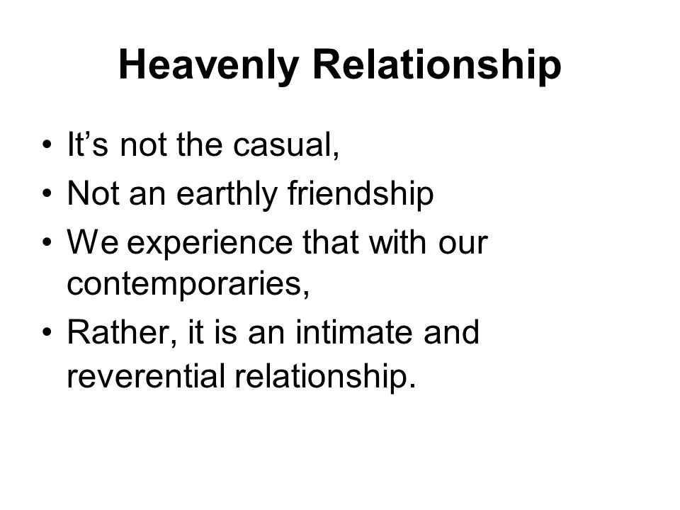 Heavenly Relationship It's not the casual, Not an earthly friendship We experience that with our contemporaries, Rather, it is an intimate and reverential relationship.