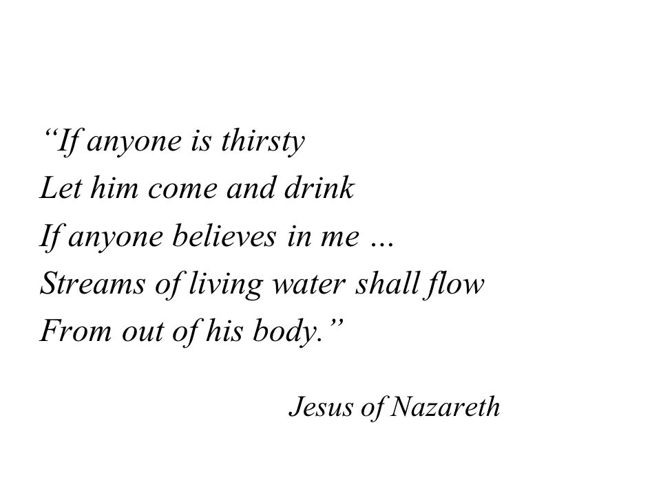 If anyone is thirsty Let him come and drink If anyone believes in me … Streams of living water shall flow From out of his body. Jesus of Nazareth