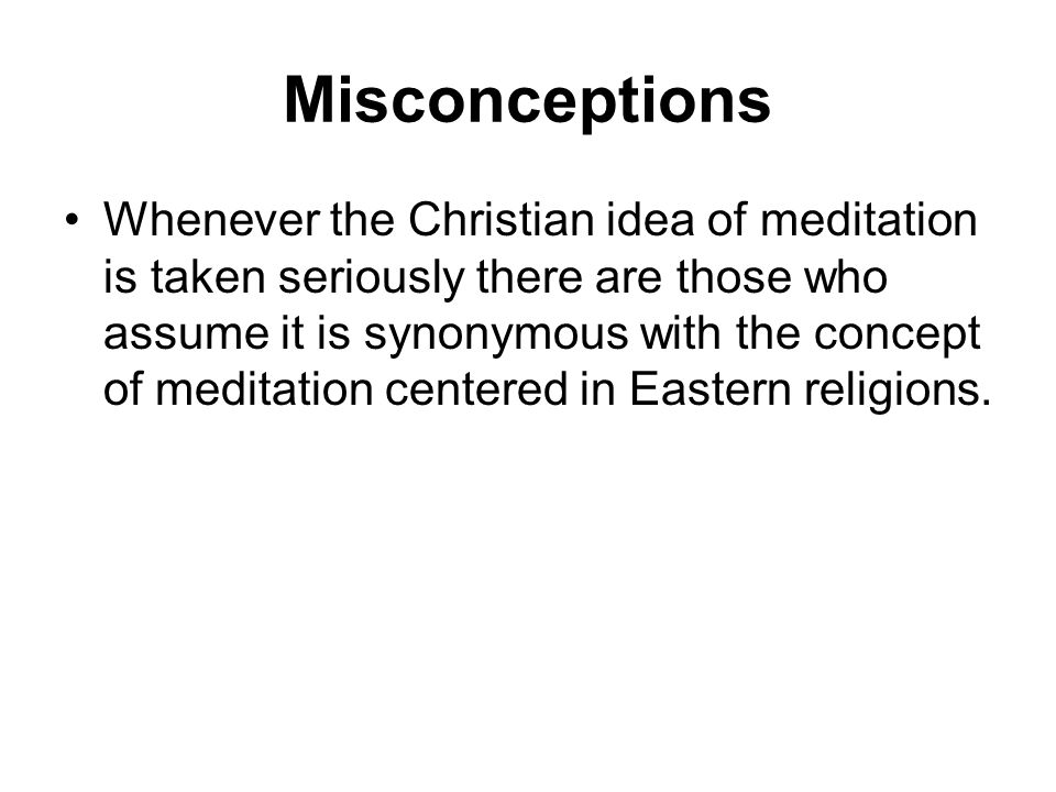 Misconceptions Whenever the Christian idea of meditation is taken seriously there are those who assume it is synonymous with the concept of meditation centered in Eastern religions.