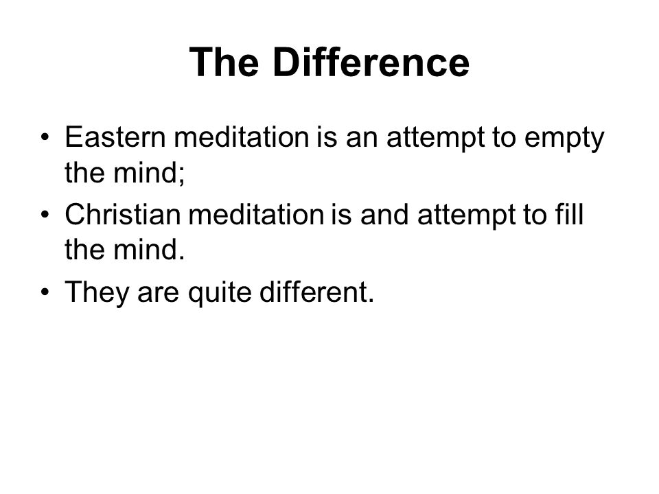The Difference Eastern meditation is an attempt to empty the mind; Christian meditation is and attempt to fill the mind.