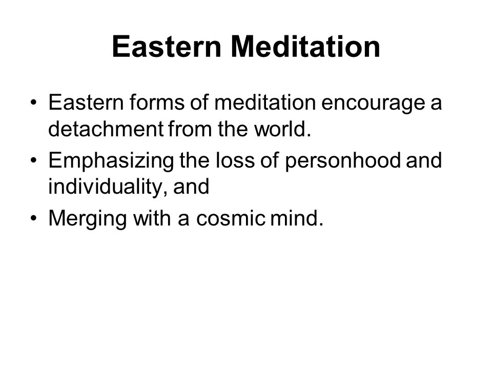 Eastern Meditation Eastern forms of meditation encourage a detachment from the world.