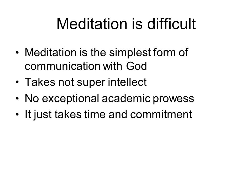 Meditation is difficult Meditation is the simplest form of communication with God Takes not super intellect No exceptional academic prowess It just takes time and commitment