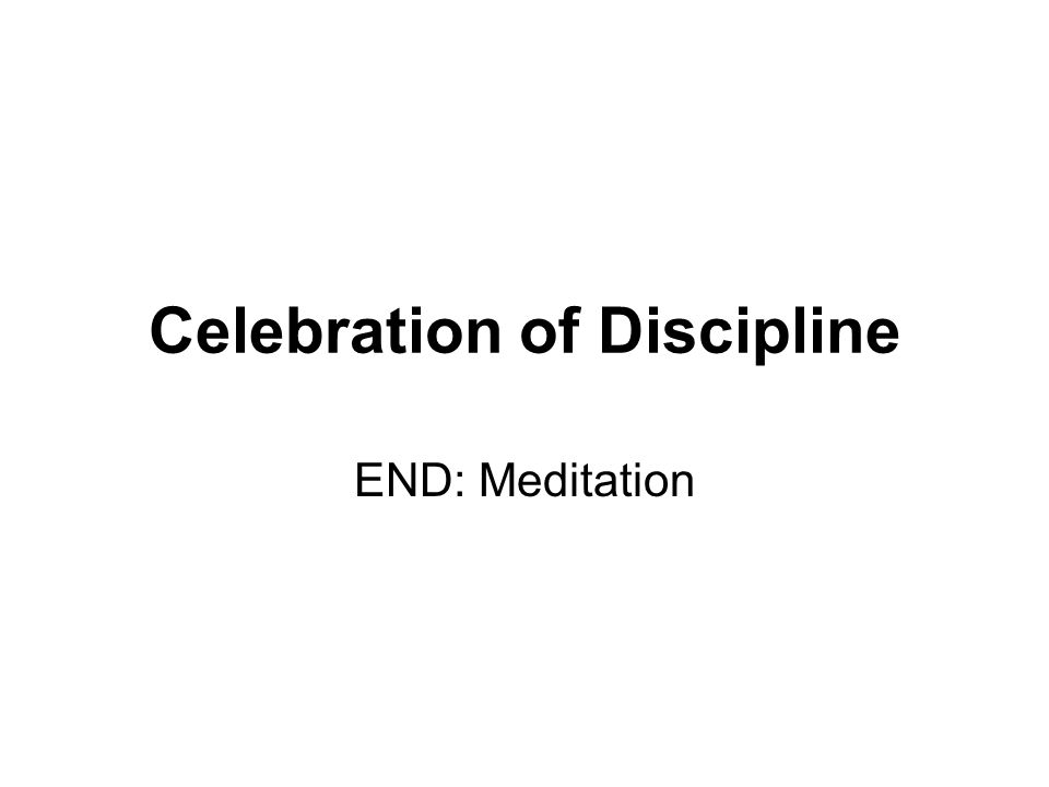 Celebration of Discipline END: Meditation