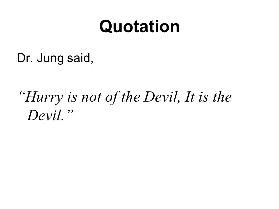 Quotation Dr. Jung said, Hurry is not of the Devil, It is the Devil.