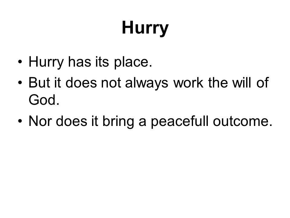 Hurry Hurry has its place. But it does not always work the will of God.