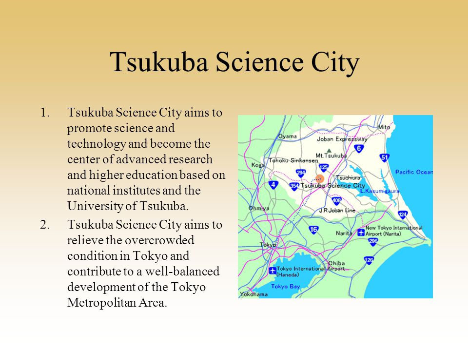 Tsukuba Science City 1.Tsukuba Science City aims to promote science and technology and become the center of advanced research and higher education based on national institutes and the University of Tsukuba.